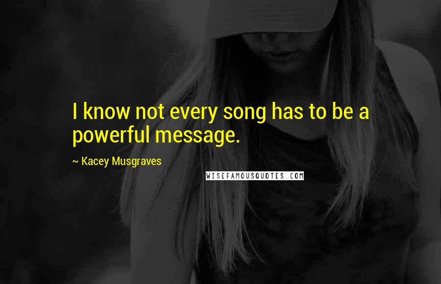 Kacey Musgraves quotes: I know not every song has to be a powerful message.