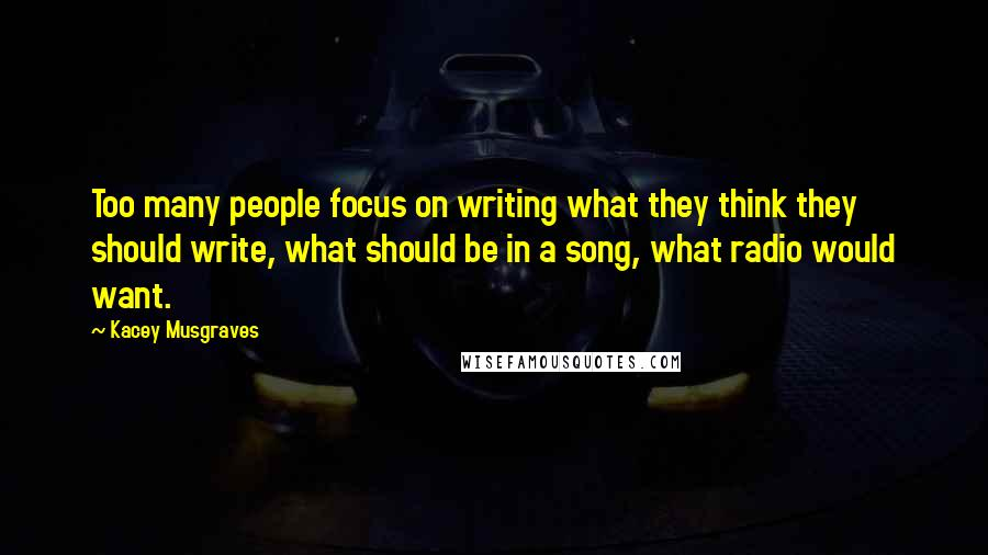 Kacey Musgraves quotes: Too many people focus on writing what they think they should write, what should be in a song, what radio would want.