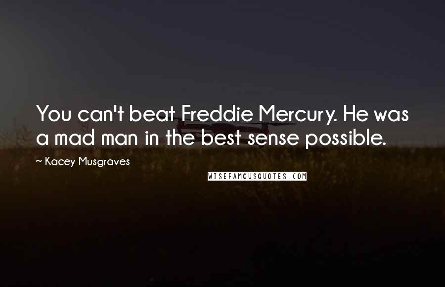 Kacey Musgraves quotes: You can't beat Freddie Mercury. He was a mad man in the best sense possible.