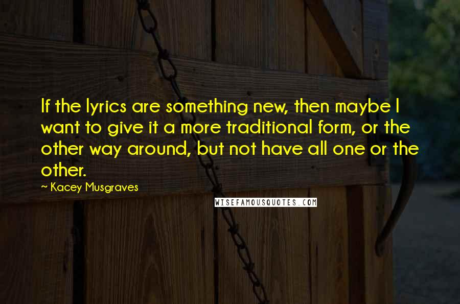 Kacey Musgraves quotes: If the lyrics are something new, then maybe I want to give it a more traditional form, or the other way around, but not have all one or the other.