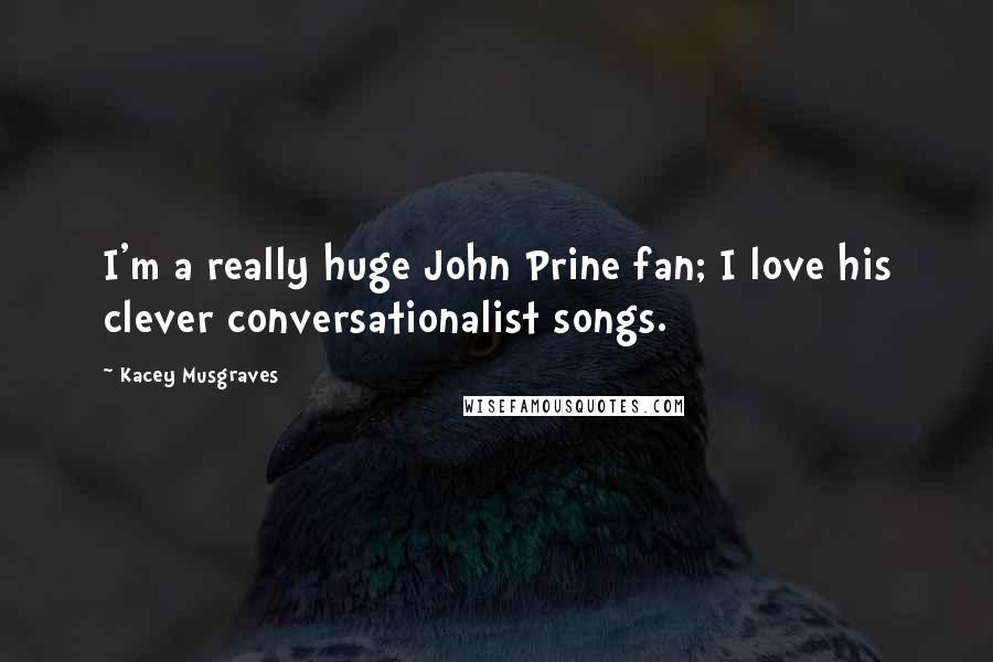 Kacey Musgraves quotes: I'm a really huge John Prine fan; I love his clever conversationalist songs.