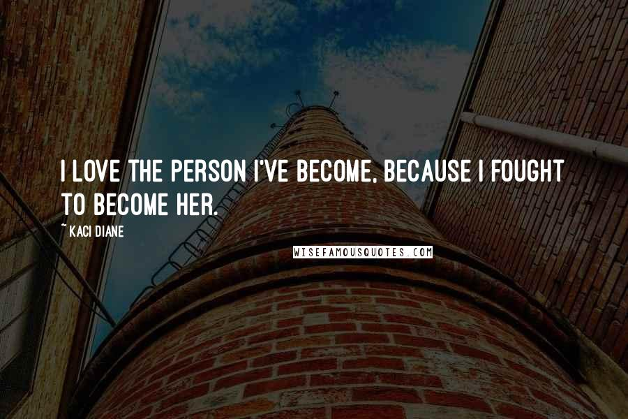 Kaci Diane quotes: I love the person I've become, because I fought to become her.