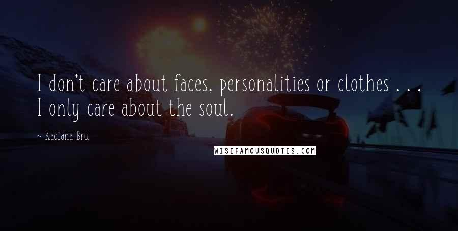 Kaciana Bru quotes: I don't care about faces, personalities or clothes . . . I only care about the soul.