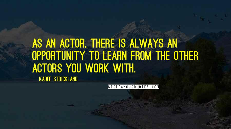 KaDee Strickland quotes: As an actor, there is always an opportunity to learn from the other actors you work with.