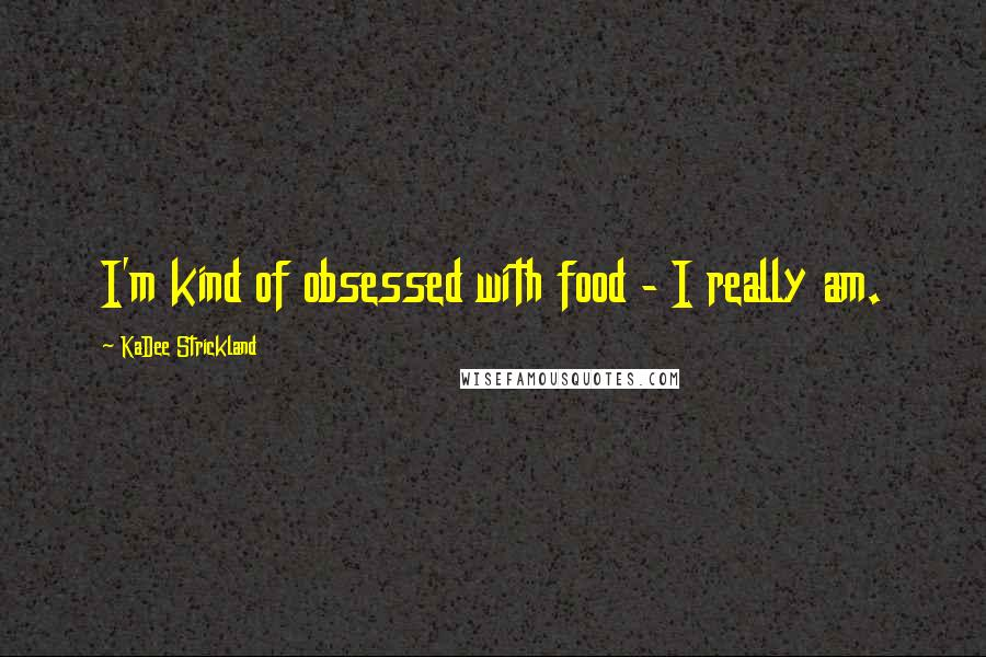 KaDee Strickland quotes: I'm kind of obsessed with food - I really am.