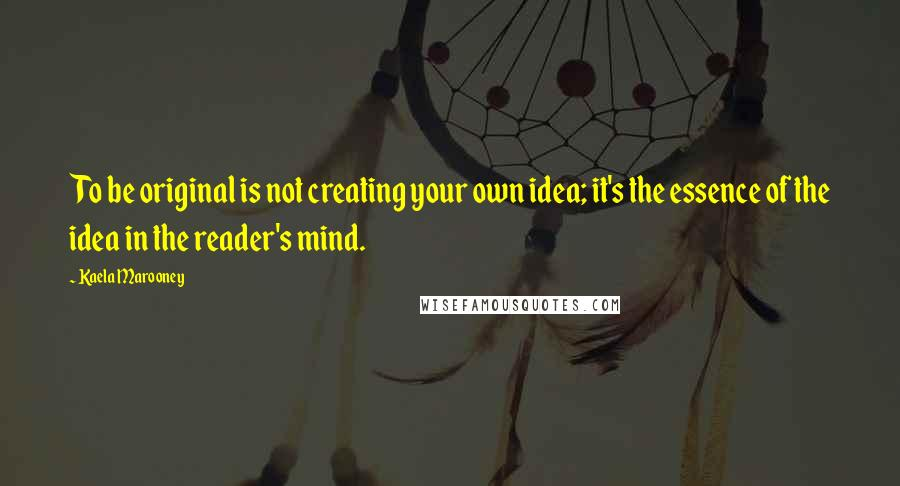 Kaela Marooney quotes: To be original is not creating your own idea; it's the essence of the idea in the reader's mind.
