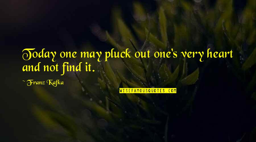 Kafka's Quotes By Franz Kafka: Today one may pluck out one's very heart