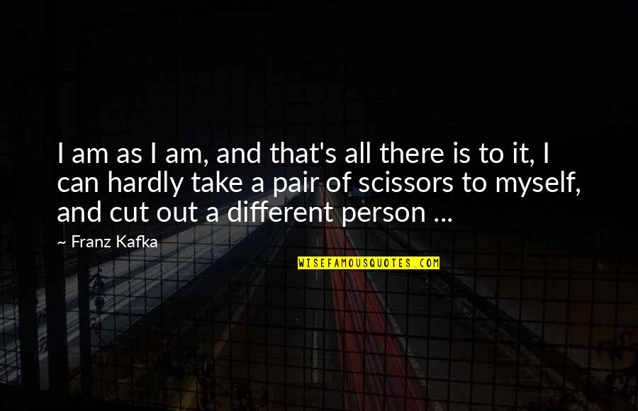 Kafka's Quotes By Franz Kafka: I am as I am, and that's all