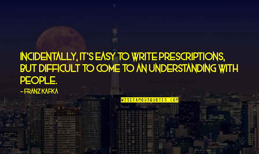 Kafka's Quotes By Franz Kafka: Incidentally, it's easy to write prescriptions, but difficult
