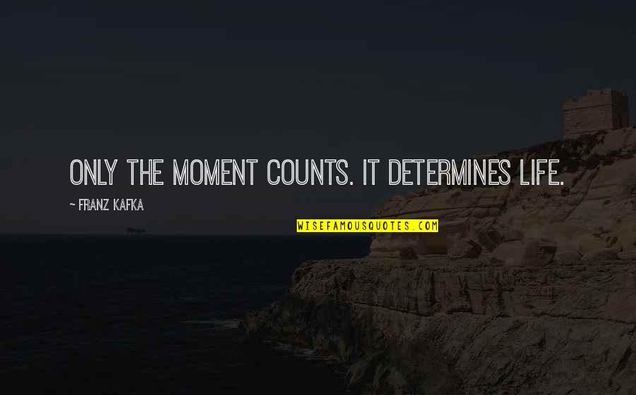 Kafka's Quotes By Franz Kafka: Only the moment counts. It determines life.