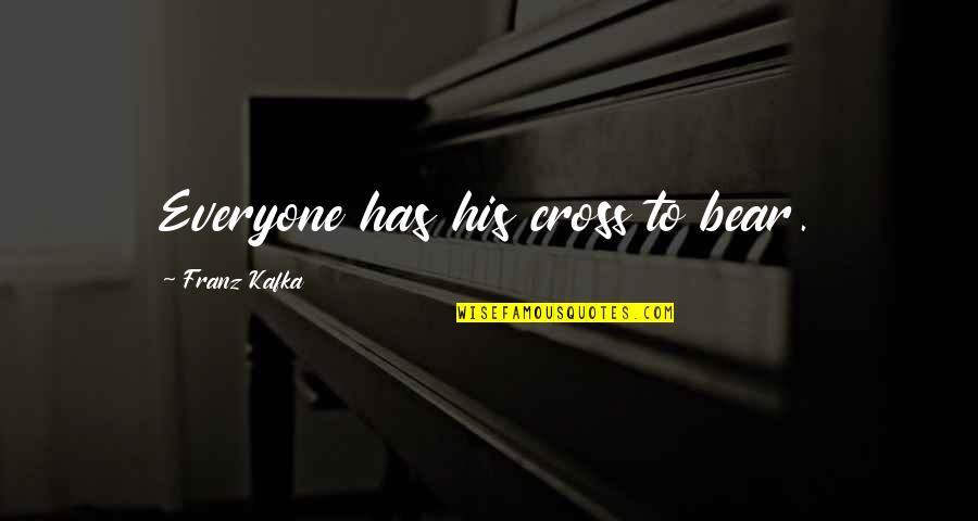 Kafka's Quotes By Franz Kafka: Everyone has his cross to bear.