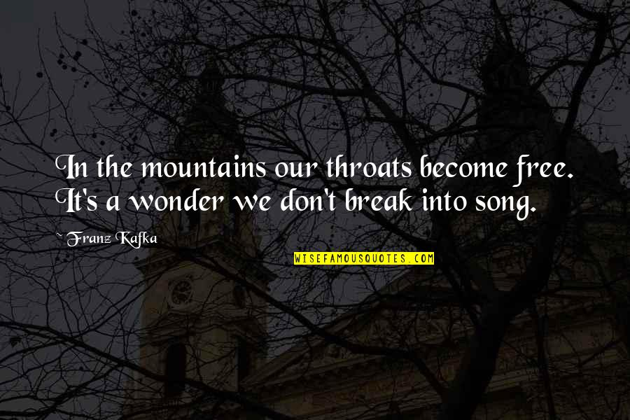 Kafka's Quotes By Franz Kafka: In the mountains our throats become free. It's
