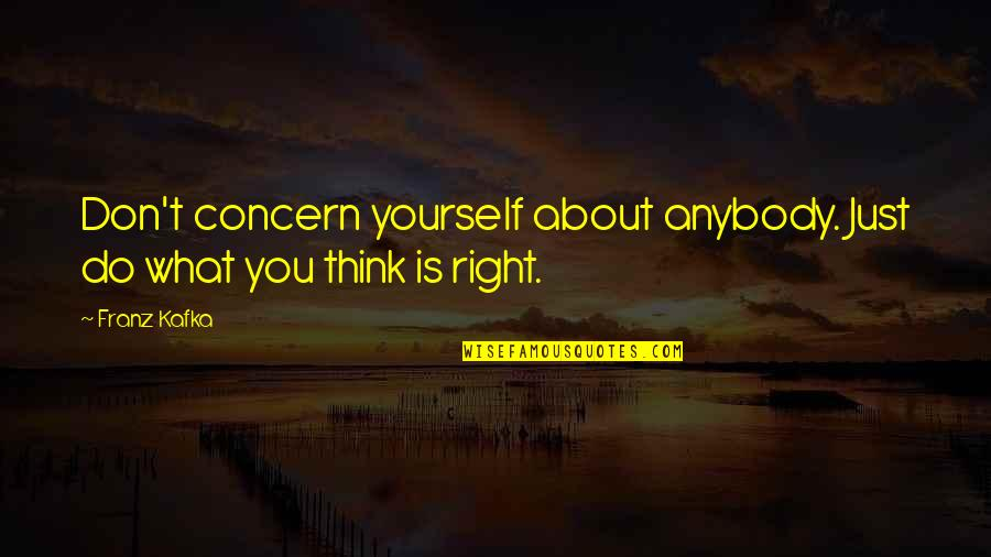 Kafka's Quotes By Franz Kafka: Don't concern yourself about anybody. Just do what