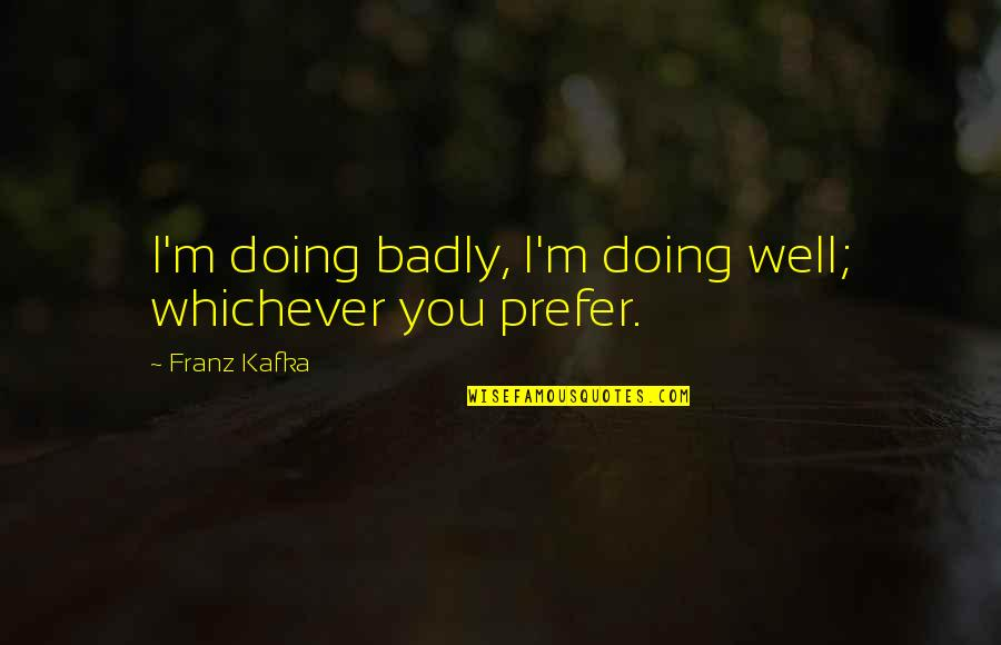 Kafka's Quotes By Franz Kafka: I'm doing badly, I'm doing well; whichever you