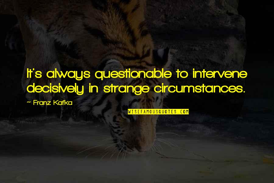 Kafka's Quotes By Franz Kafka: It's always questionable to intervene decisively in strange