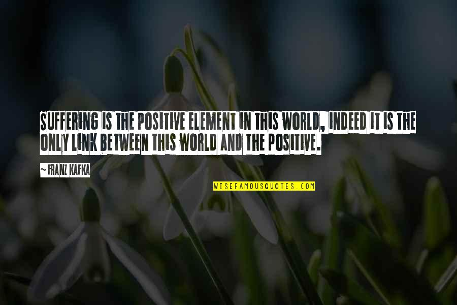 Kafka's Quotes By Franz Kafka: Suffering is the positive element in this world,