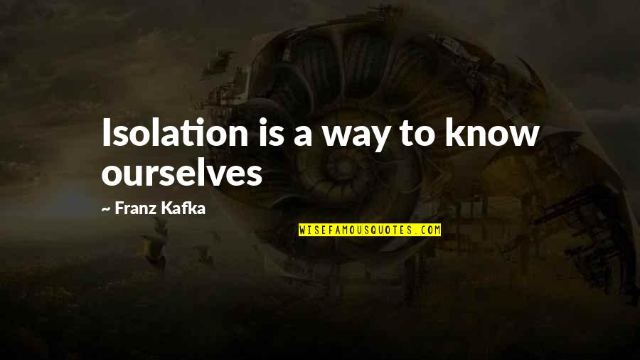 Kafka's Quotes By Franz Kafka: Isolation is a way to know ourselves