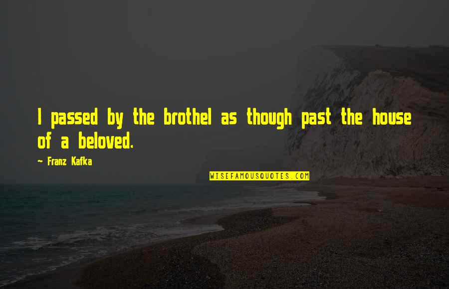 Kafka's Quotes By Franz Kafka: I passed by the brothel as though past