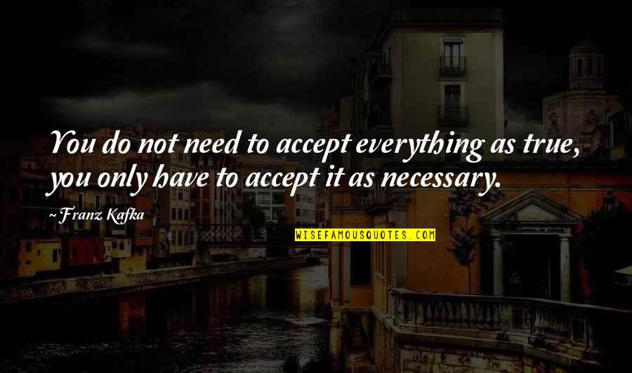 Kafka's Quotes By Franz Kafka: You do not need to accept everything as
