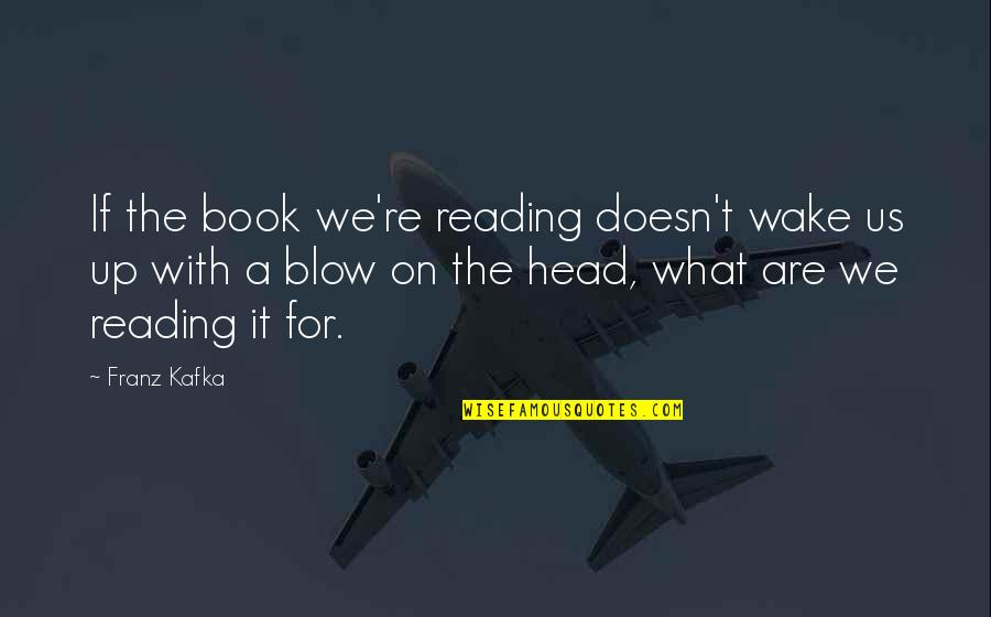 Kafka's Quotes By Franz Kafka: If the book we're reading doesn't wake us