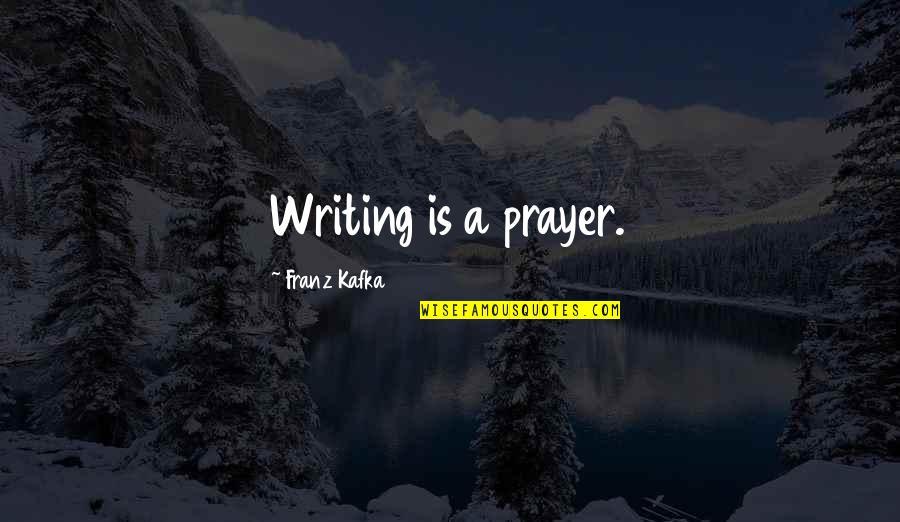 Kafka's Quotes By Franz Kafka: Writing is a prayer.