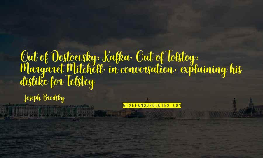 Kafka's Quotes By Joseph Brodsky: Out of Dostoevsky: Kafka. Out of Tolstoy: Margaret