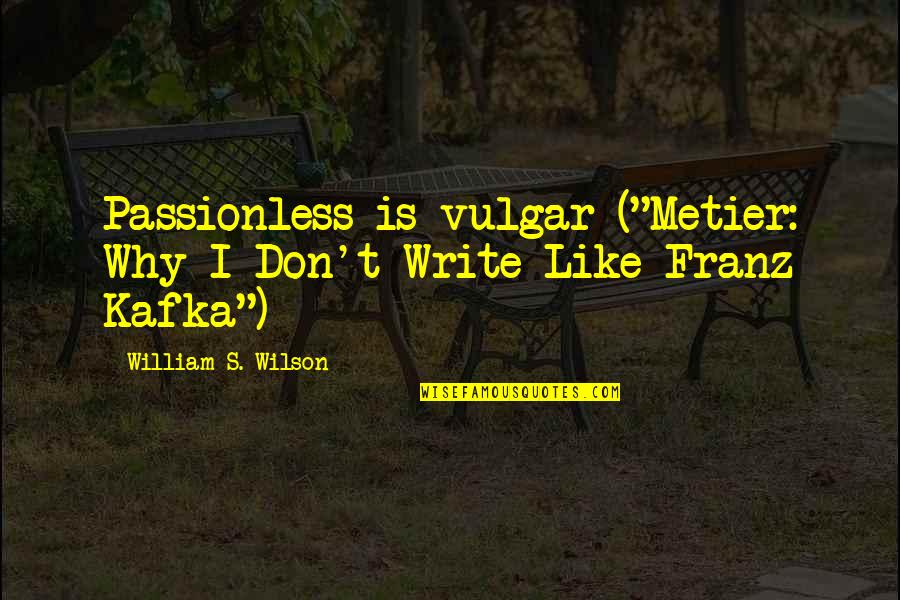 """Kafka's Quotes By William S. Wilson: Passionless is vulgar (""""Metier: Why I Don't Write"""