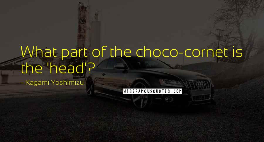 Kagami Yoshimizu quotes: What part of the choco-cornet is the 'head'?