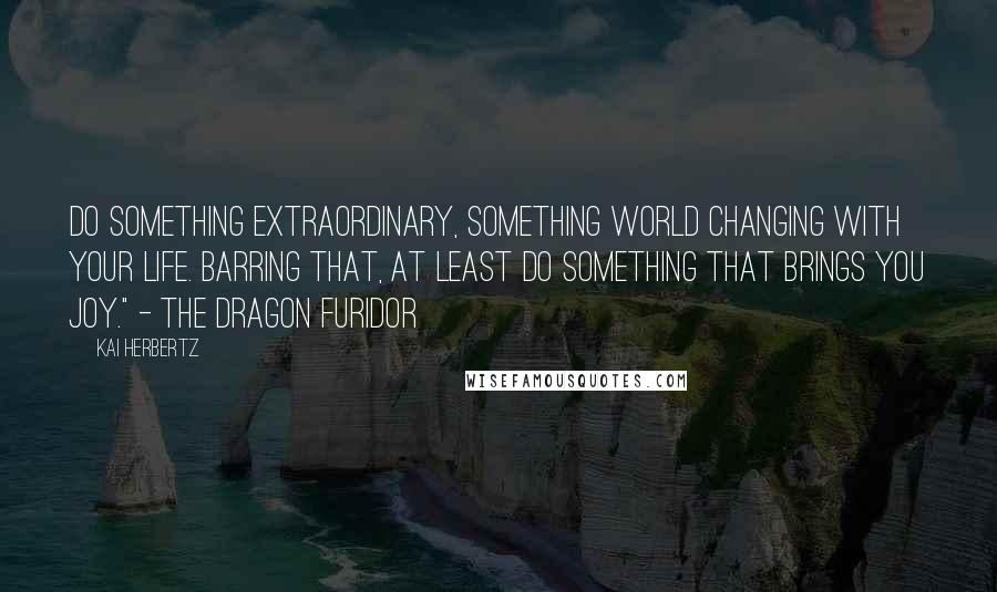 """Kai Herbertz quotes: Do something extraordinary, something world changing with your life. Barring that, at least do something that brings you joy."""" - the dragon Furidor"""
