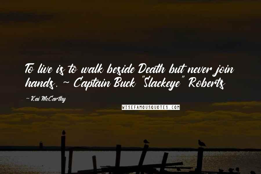 "Kai McCarthy quotes: To live is to walk beside Death but never join hands. ~ Captain Buck ""Slackeye"" Roberts"