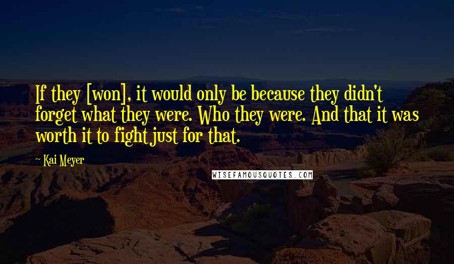 Kai Meyer quotes: If they [won], it would only be because they didn't forget what they were. Who they were. And that it was worth it to fight just for that.