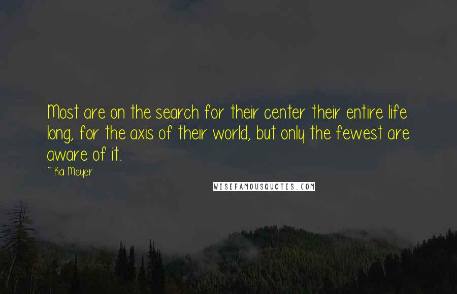 Kai Meyer quotes: Most are on the search for their center their entire life long, for the axis of their world, but only the fewest are aware of it.