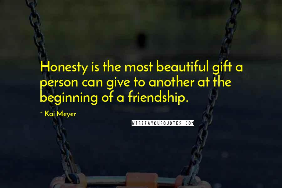 Kai Meyer quotes: Honesty is the most beautiful gift a person can give to another at the beginning of a friendship.