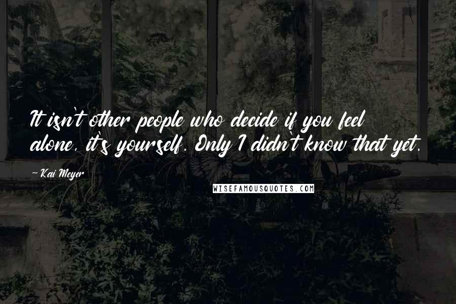 Kai Meyer quotes: It isn't other people who decide if you feel alone, it's yourself. Only I didn't know that yet.