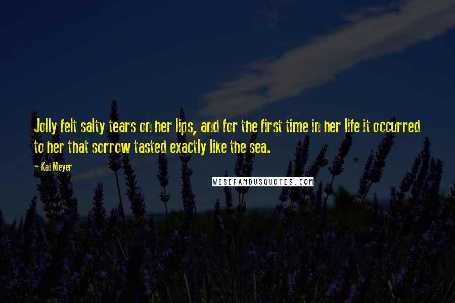 Kai Meyer quotes: Jolly felt salty tears on her lips, and for the first time in her life it occurred to her that sorrow tasted exactly like the sea.