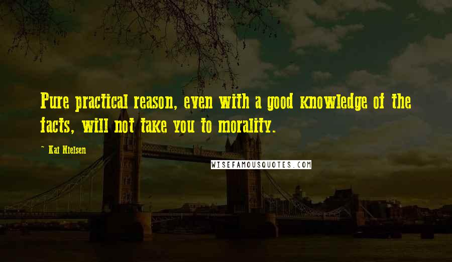 Kai Nielsen quotes: Pure practical reason, even with a good knowledge of the facts, will not take you to morality.