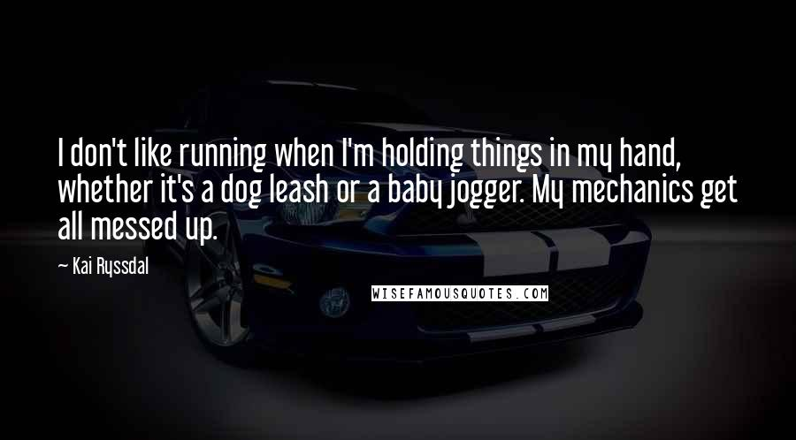 Kai Ryssdal quotes: I don't like running when I'm holding things in my hand, whether it's a dog leash or a baby jogger. My mechanics get all messed up.