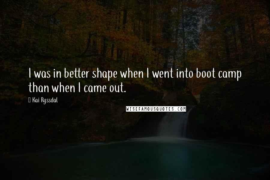 Kai Ryssdal quotes: I was in better shape when I went into boot camp than when I came out.