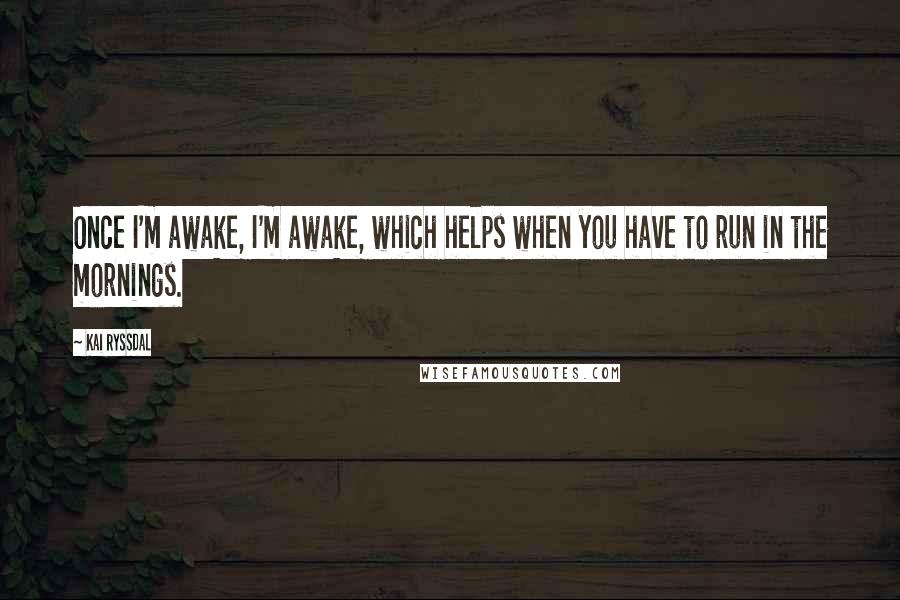 Kai Ryssdal quotes: Once I'm awake, I'm awake, which helps when you have to run in the mornings.