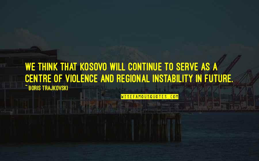 Kaidan Alenko Quotes By Boris Trajkovski: We think that Kosovo will continue to serve