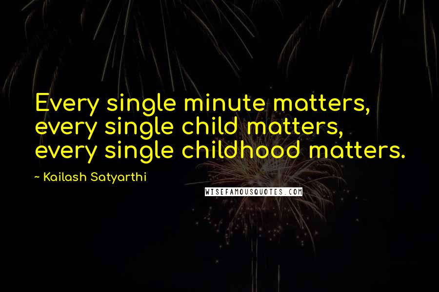Kailash Satyarthi quotes: Every single minute matters, every single child matters, every single childhood matters.