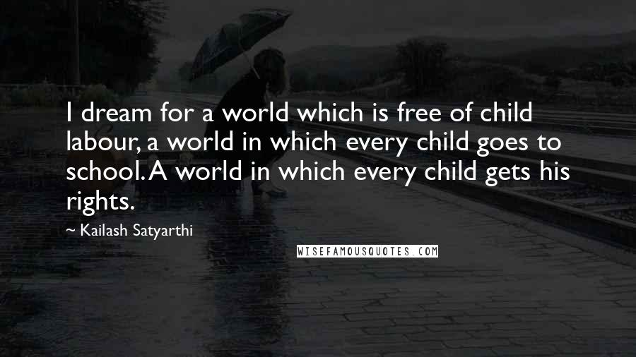 Kailash Satyarthi quotes: I dream for a world which is free of child labour, a world in which every child goes to school. A world in which every child gets his rights.