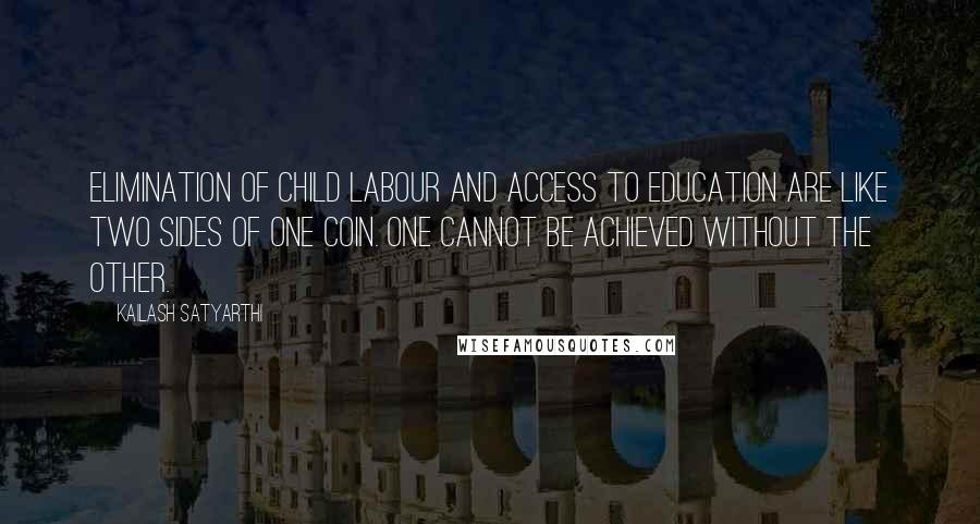 Kailash Satyarthi quotes: Elimination of child labour and access to education are like two sides of one coin. One cannot be achieved without the other.