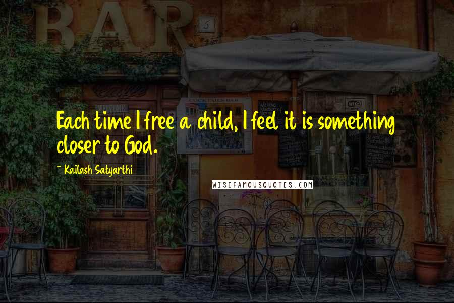 Kailash Satyarthi quotes: Each time I free a child, I feel it is something closer to God.