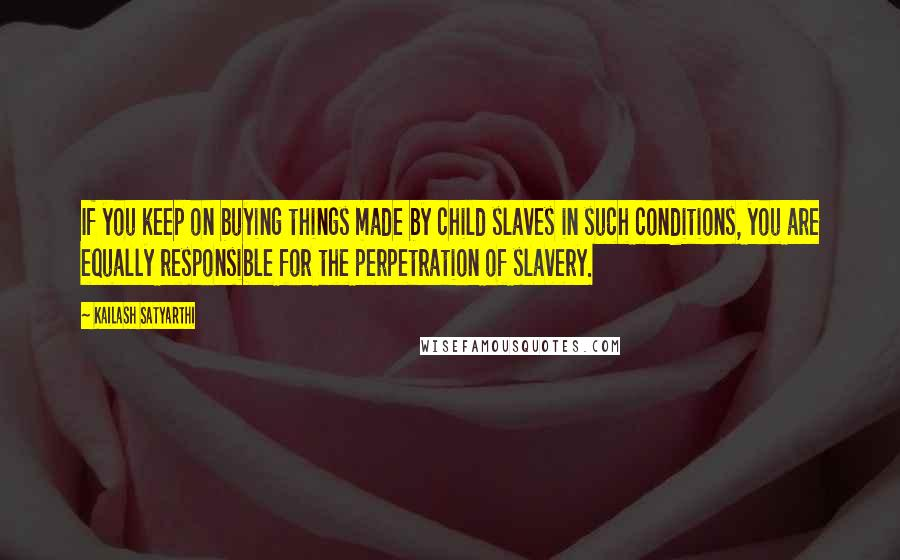 Kailash Satyarthi quotes: If you keep on buying things made by child slaves in such conditions, you are equally responsible for the perpetration of slavery.