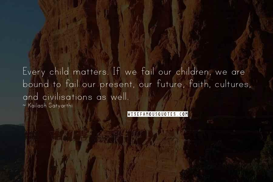 Kailash Satyarthi quotes: Every child matters. If we fail our children, we are bound to fail our present, our future, faith, cultures, and civilisations as well.