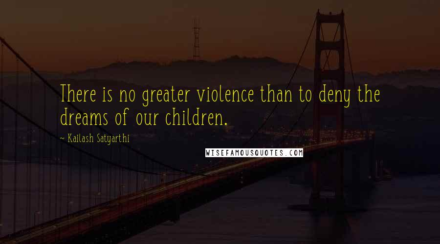 Kailash Satyarthi quotes: There is no greater violence than to deny the dreams of our children.