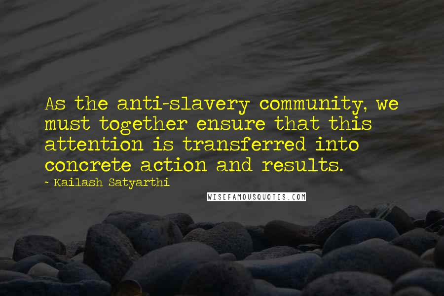 Kailash Satyarthi quotes: As the anti-slavery community, we must together ensure that this attention is transferred into concrete action and results.
