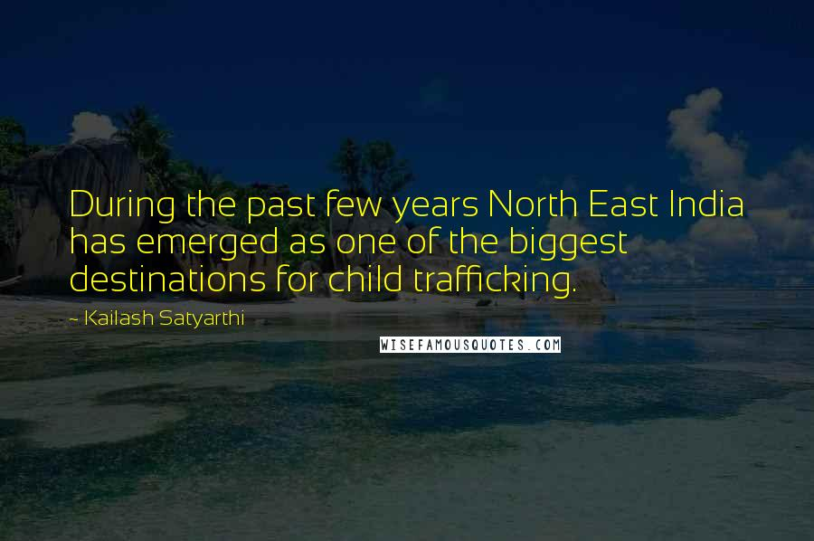 Kailash Satyarthi quotes: During the past few years North East India has emerged as one of the biggest destinations for child trafficking.