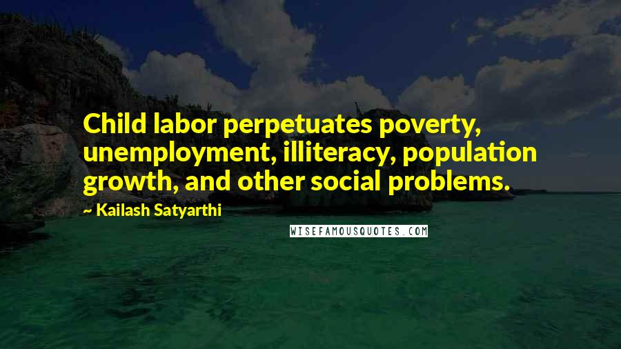 Kailash Satyarthi quotes: Child labor perpetuates poverty, unemployment, illiteracy, population growth, and other social problems.